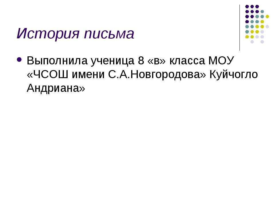 История письма Выполнила ученица 8 «в» класса МОУ «ЧСОШ имени С.А.Новгородова...