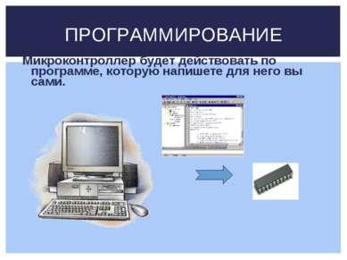 Микроконтроллер будет действовать по программе, которую напишете для него вы ...