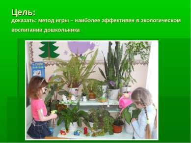 Цель: доказать: метод игры – наиболее эффективен в экологическом воспитании д...