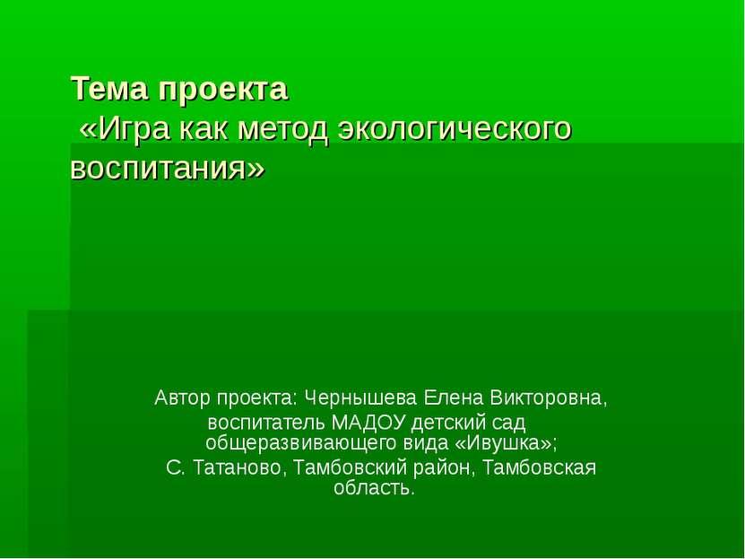 Тема проекта «Игра как метод экологического воспитания» Автор проекта: Черныш...