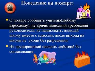 Поведение на пожаре: О пожаре сообщить учителю(любому взрослому), не кричи, в...
