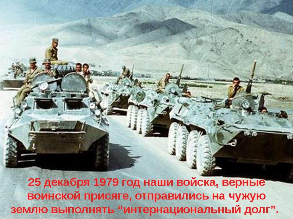 25 декабря 1979 год наши войска, верные воинской присяге, отправились на чужу...