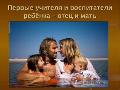 Первые учителя и воспитатели ребёнка – отец и мать