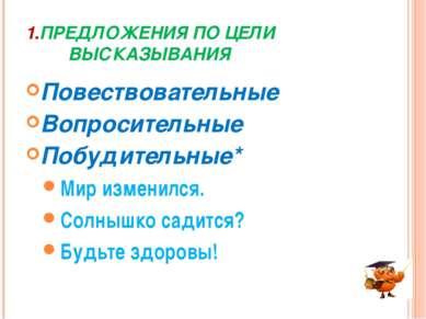 1.ПРЕДЛОЖЕНИЯ ПО ЦЕЛИ ВЫСКАЗЫВАНИЯ Повествовательные Вопросительные Побудител...