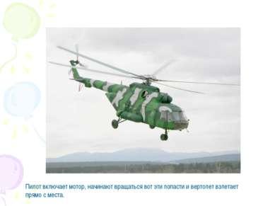 Пилот включает мотор, начинают вращаться вот эти лопасти и вертолет взлетает ...