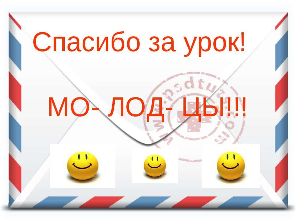 Спасибо за урок! МО- ЛОД- ЦЫ!!!