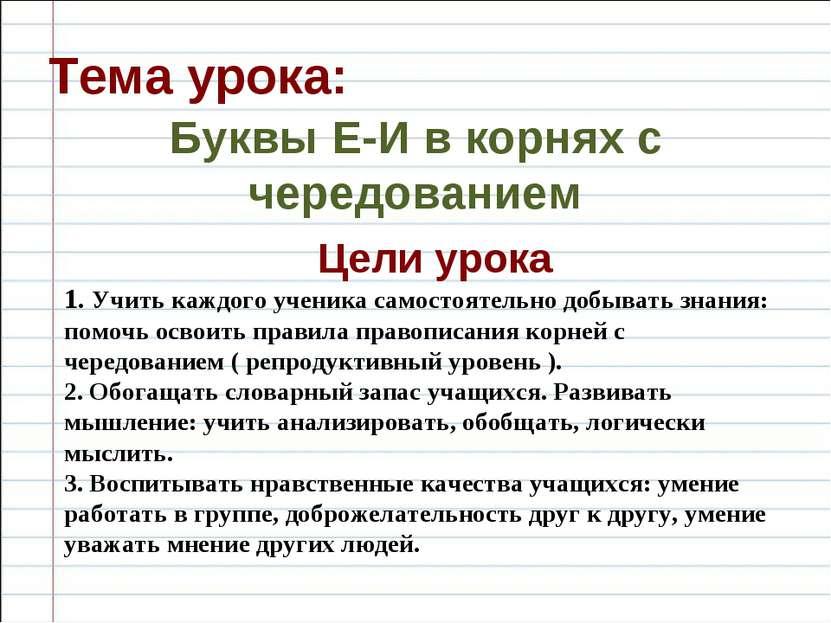 Тема урока: Буквы Е-И в корнях с чередованием Цели урока 1. Учить каждого уче...