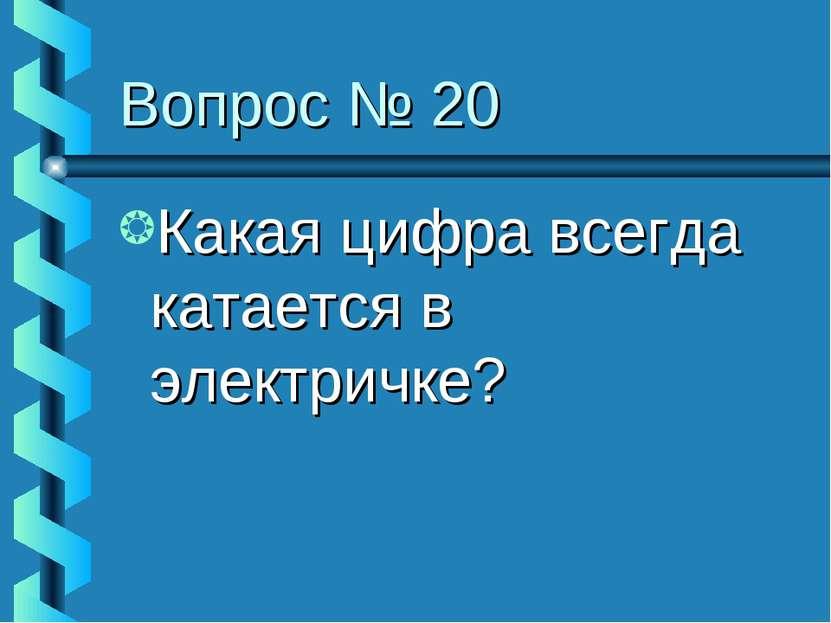 Вопрос № 20 Какая цифра всегда катается в электричке?