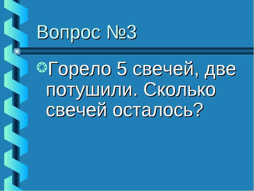 Вопрос №3 Горело 5 свечей, две потушили. Сколько свечей осталось?