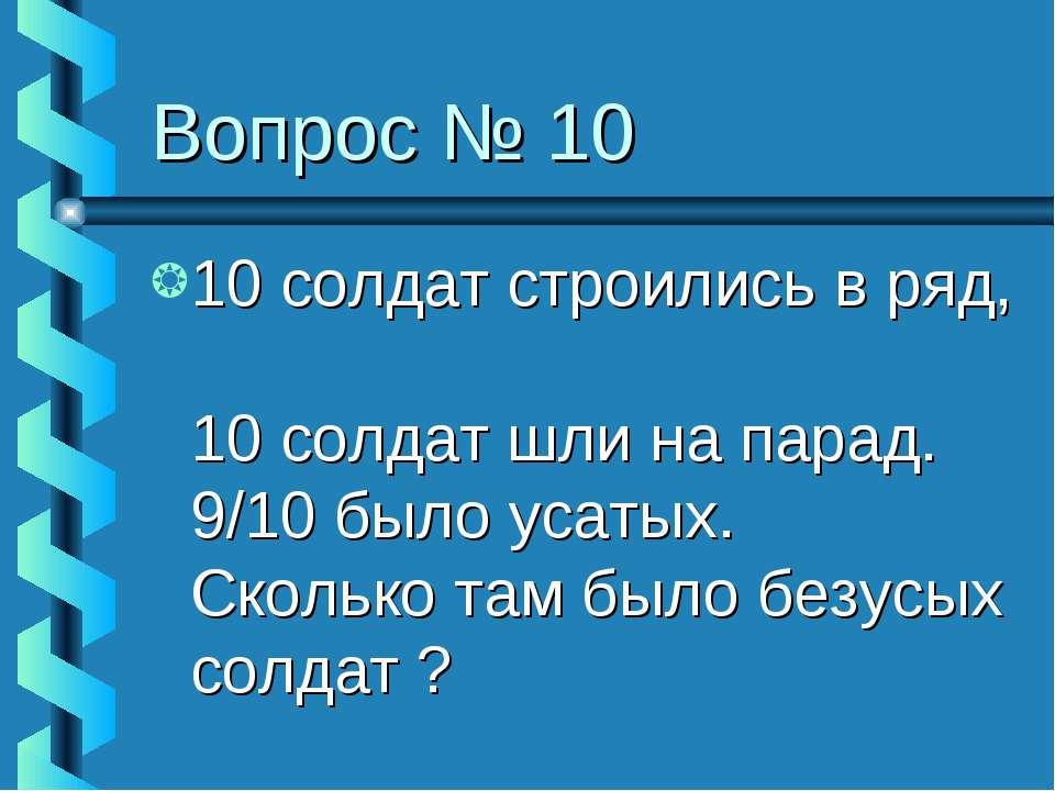 Вопрос № 10 10 солдат строились в ряд, 10 солдат шли на парад. 9/10 было усат...