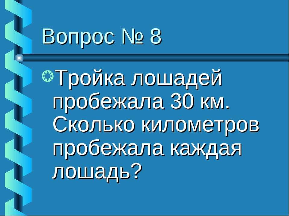 Вопрос № 8 Тройка лошадей пробежала 30 км. Сколько километров пробежала кажда...