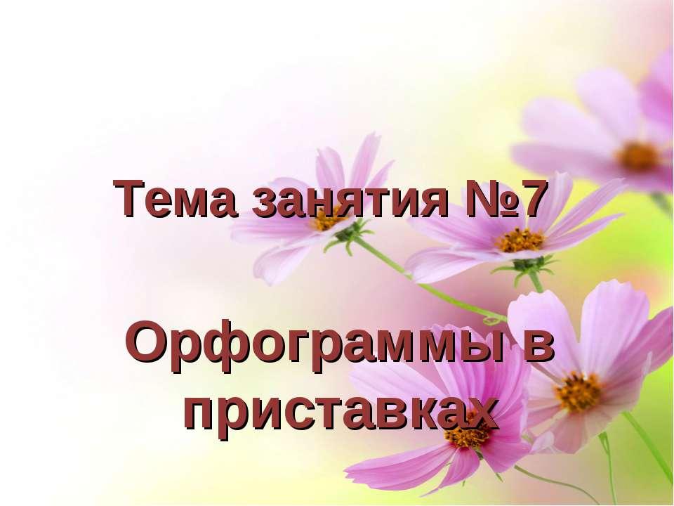 Тема занятия №7 Орфограммы в приставках