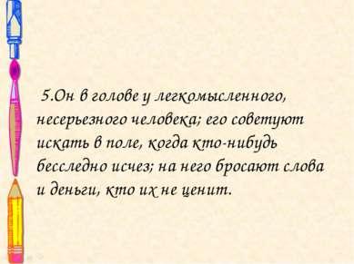 5.Он в голове у легкомысленного, несерьезного человека; его советуют искать в...