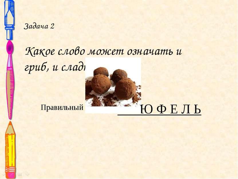 Задача 2 Какое слово может означать и гриб, и сладкое? Правильный ответ: Т Р ...