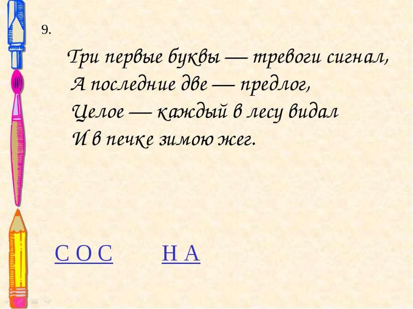 9. Три первые буквы — тревоги сигнал, А последние две — предлог, Целое — кажд...