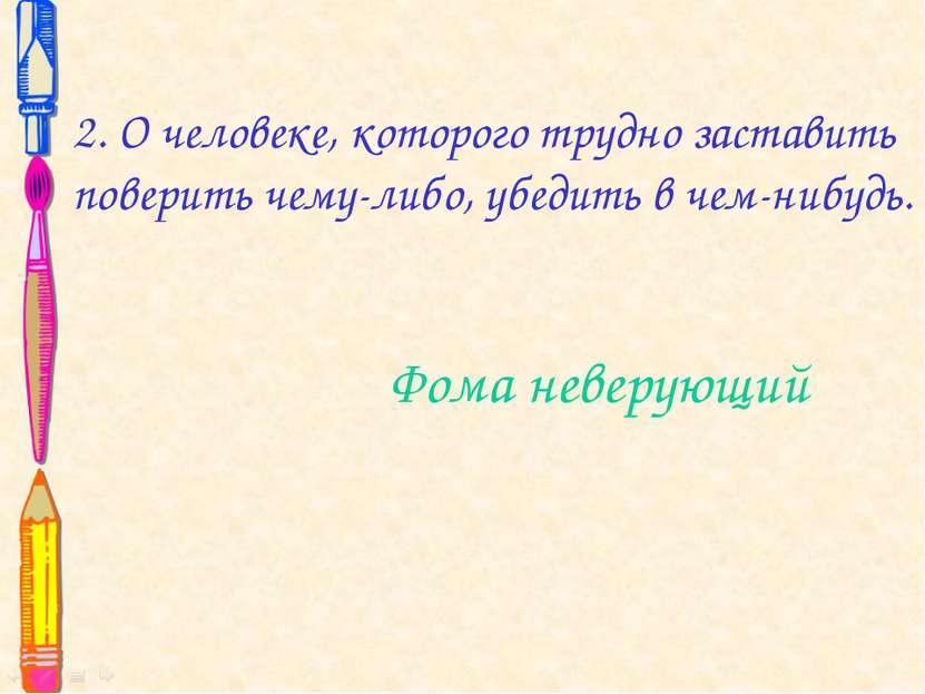 2. О человеке, которого трудно заставить поверить чему-либо, убедить в чем-ни...