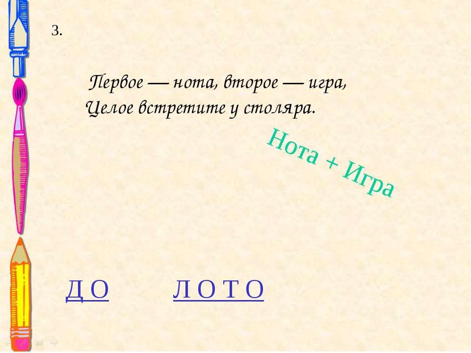 Нота + Игра Первое — нота, второе — игра, Целое встретите у столяра. 3. Д О Л...