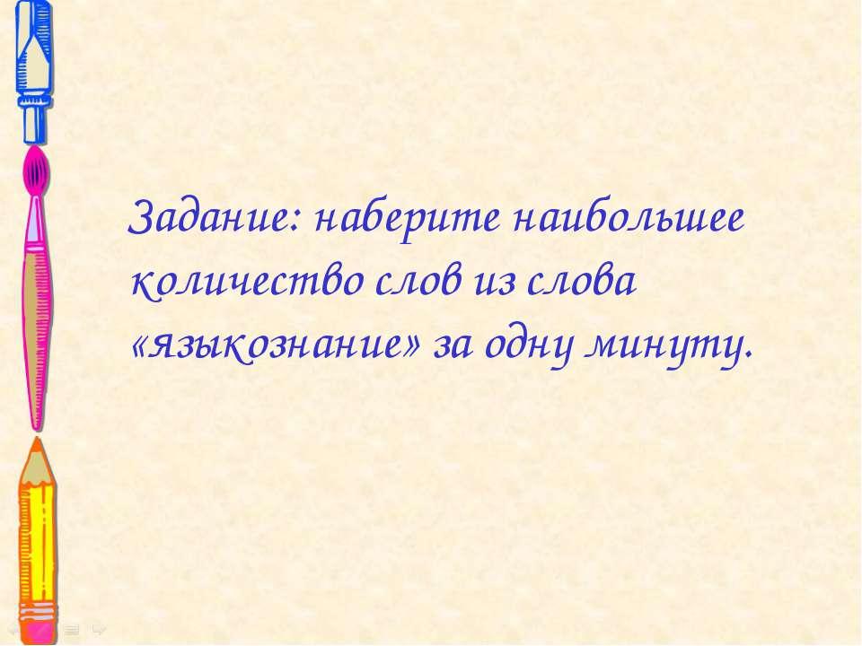 Задание: наберите наибольшее количество слов из слова «языкознание» за одну м...