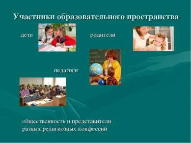 Участники образовательного пространства дети родители педагоги общественность...