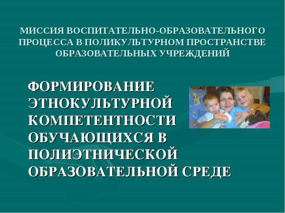 МИССИЯ ВОСПИТАТЕЛЬНО-ОБРАЗОВАТЕЛЬНОГО ПРОЦЕССА В ПОЛИКУЛЬТУРНОМ ПРОСТРАНСТВЕ ...
