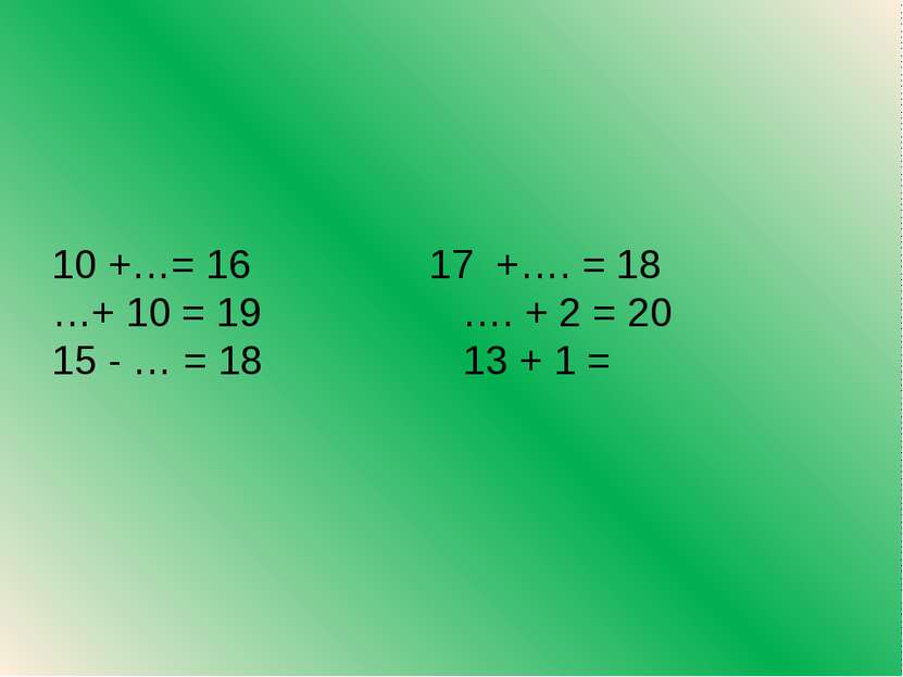 10 +…= 16 17 +…. = 18 …+ 10 = 19 …. + 2 = 20 15 - … = 18 13 + 1 =
