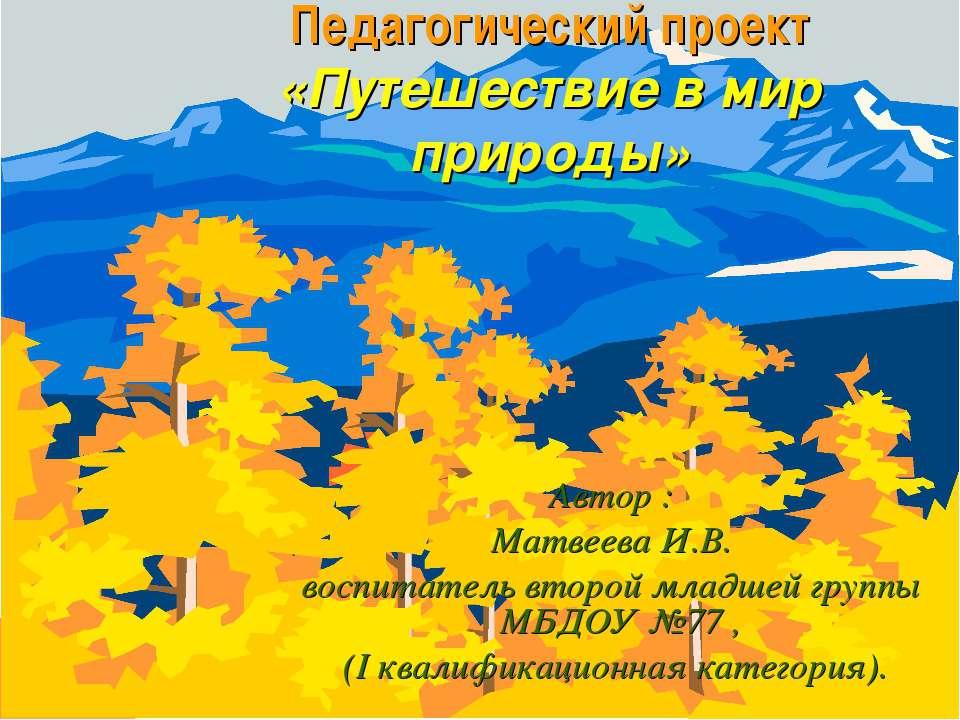 Педагогический проект «Путешествие в мир природы» Автор : Матвеева И.В. воспи...
