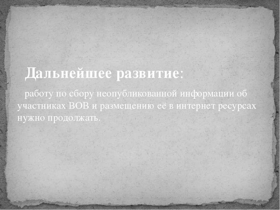 Дальнейшее развитие: работу по сбору неопубликованной информации об участника...