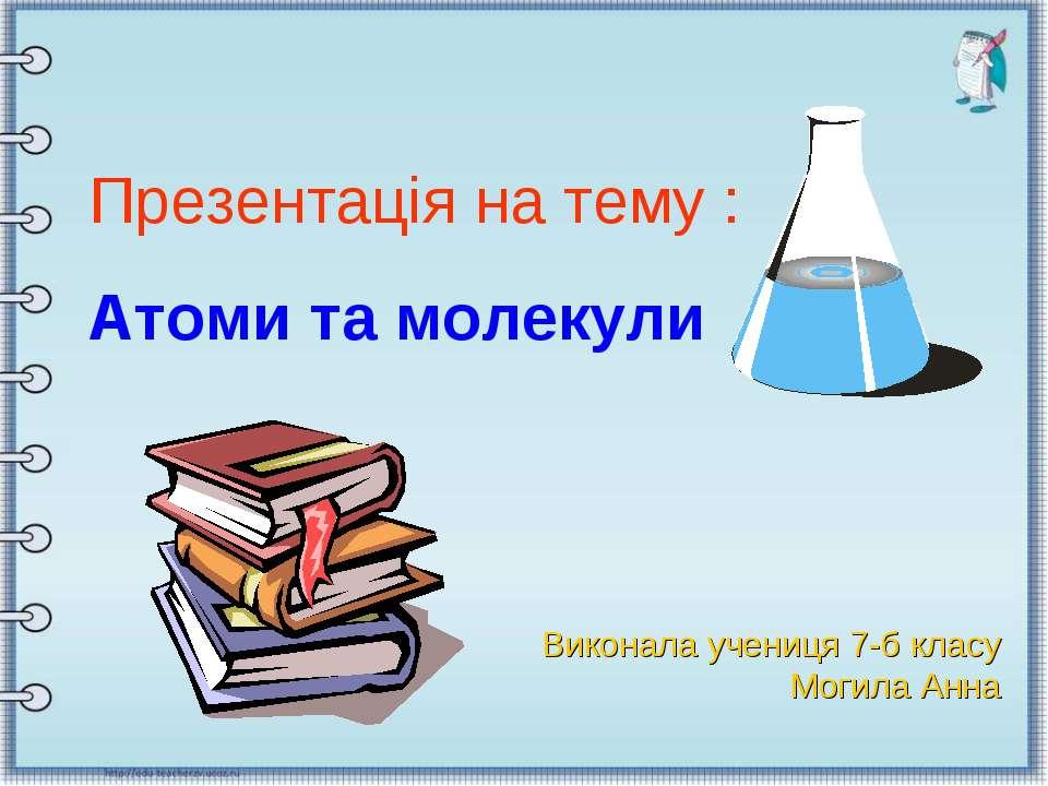 Презентація на тему : Атоми та молекули Виконала учениця 7-б класу Могила Анна
