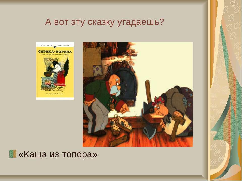 А вот эту сказку угадаешь? «Каша из топора»