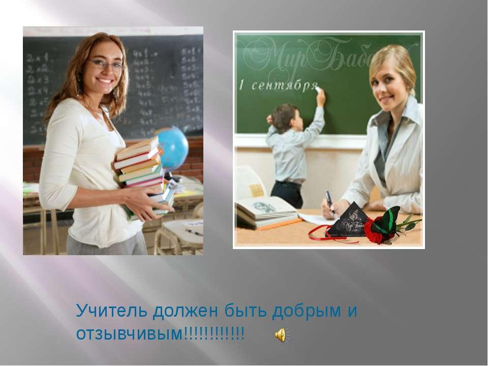 Учитель должен быть добрым и отзывчивым!!!!!!!!!!!!