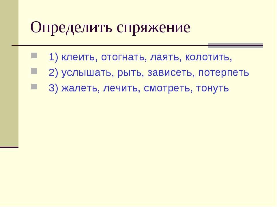 Определить спряжение 1) клеить, отогнать, лаять, колотить, 2) услышать, рыть,...