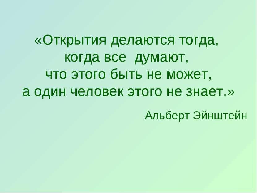 «Открытияделаютсятогда, когдавсе думают, чтоэтогобытьне может, аоди...