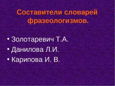 Составители словарей фразеологизмов. Золотаревич Т.А. Данилова Л.И. Карипова ...