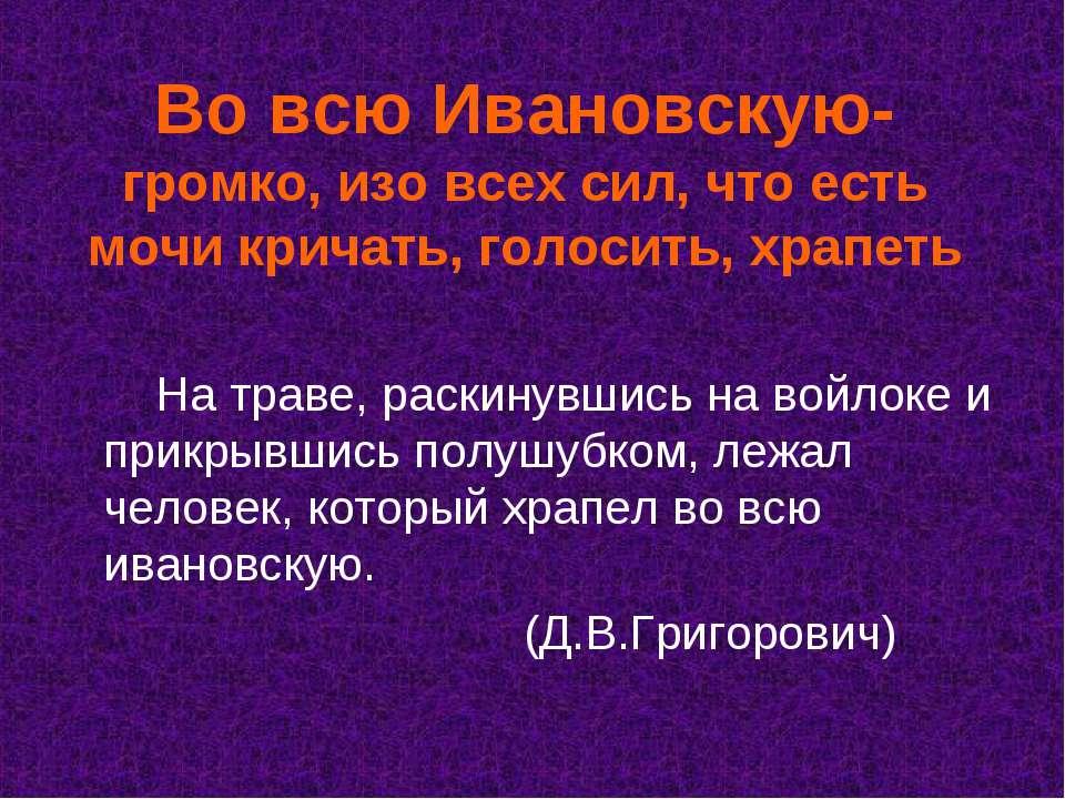 Во всю Ивановскую- громко, изо всех сил, что есть мочи кричать, голосить, хра...