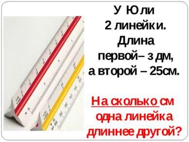 У Юли 2 линейки. Длина первой– з дм, а второй – 25см. На сколько см одна лине...