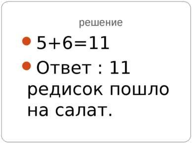решение 5+6=11 Ответ : 11 редисок пошло на салат.