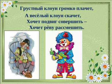 Грустный клоун громко плачет, А весёлый клоун скачет, Хочет подвиг совершить ...