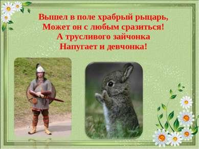 Вышел в поле храбрый рыцарь, Может он с любым сразиться! А трусливого зайчонк...