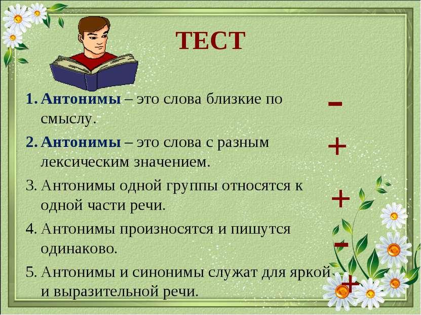 ТЕСТ Антонимы – это слова близкие по смыслу. Антонимы – это слова с разным ле...