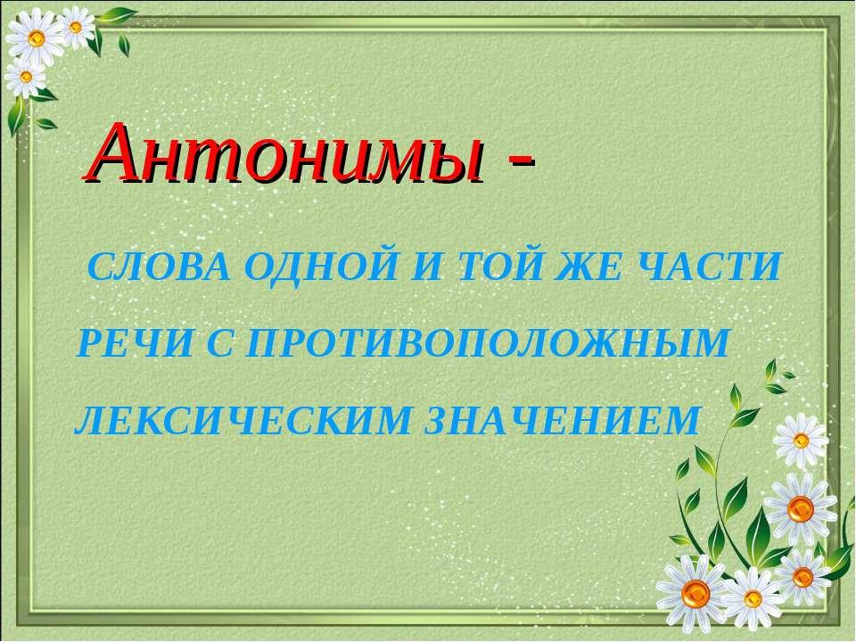 СЛОВА ОДНОЙ И ТОЙ ЖЕ ЧАСТИ РЕЧИ С ПРОТИВОПОЛОЖНЫМ ЛЕКСИЧЕСКИМ ЗНАЧЕНИЕМ Антон...