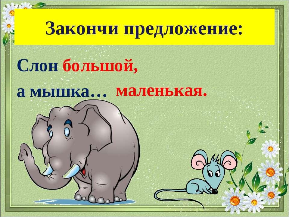 Закончи предложение: Слон большой, а мышка… маленькая.