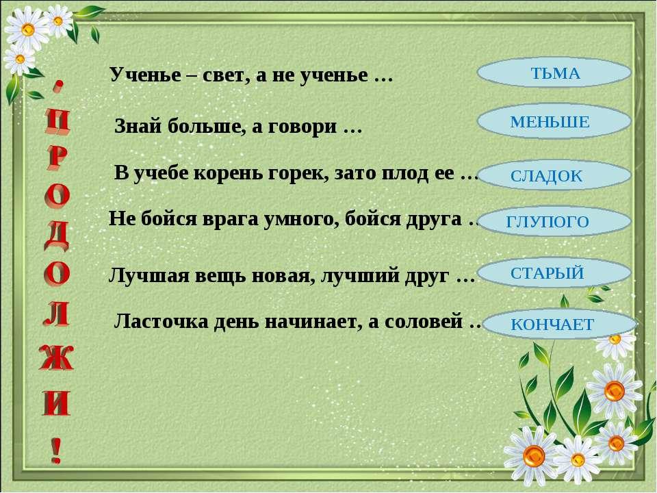 Ученье – свет, а не ученье … Знай больше, а говори … В учебе корень горек, за...