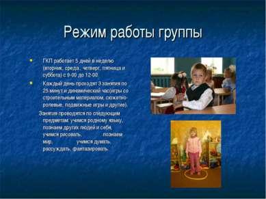 Режим работы группы ГКП работает 5 дней в неделю (вторник, среда , четверг, п...