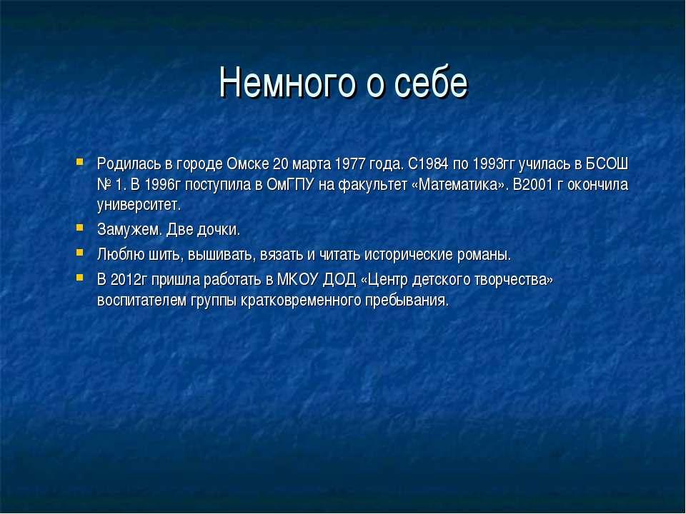 Немного о себе Родилась в городе Омске 20 марта 1977 года. С1984 по 1993гг уч...