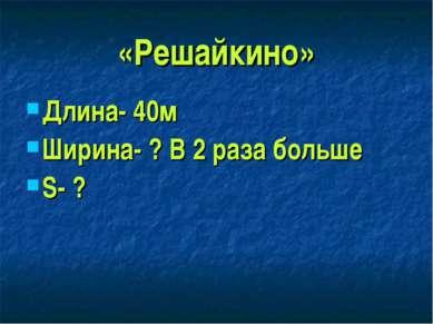 «Решайкино» Длина- 40м Ширина- ? В 2 раза больше S- ?