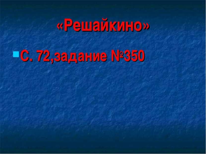 «Решайкино» С. 72,задание №350