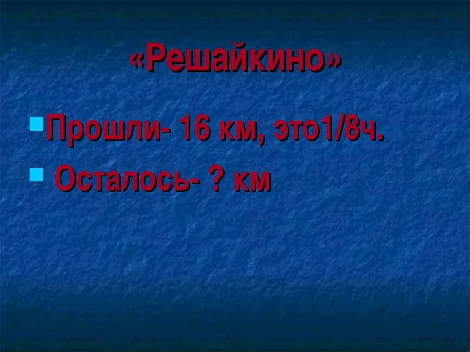 «Решайкино» Прошли- 16 км, это1/8ч. Осталось- ? км