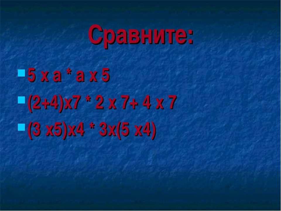 Сравните: 5 х а * а х 5 (2+4)х7 * 2 х 7+ 4 х 7 (3 х5)х4 * 3х(5 х4)
