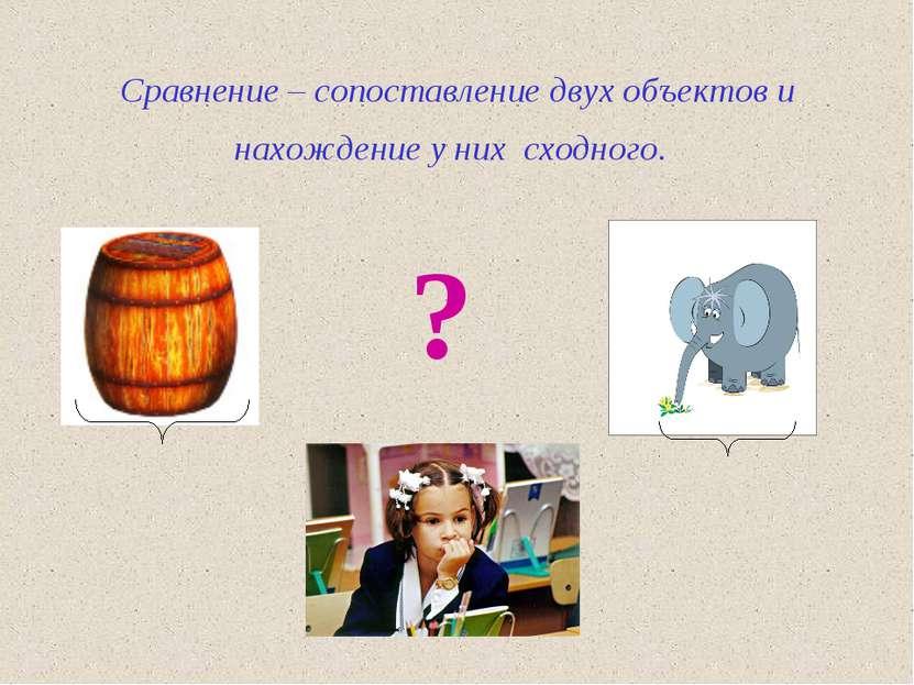 Сравнение – сопоставление двух объектов и нахождение у них сходного. ?