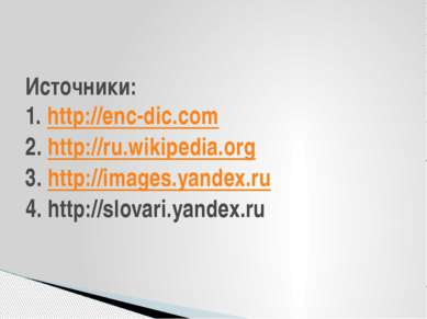 Источники: 1. http://enc-dic.com 2. http://ru.wikipedia.org 3. http://images....
